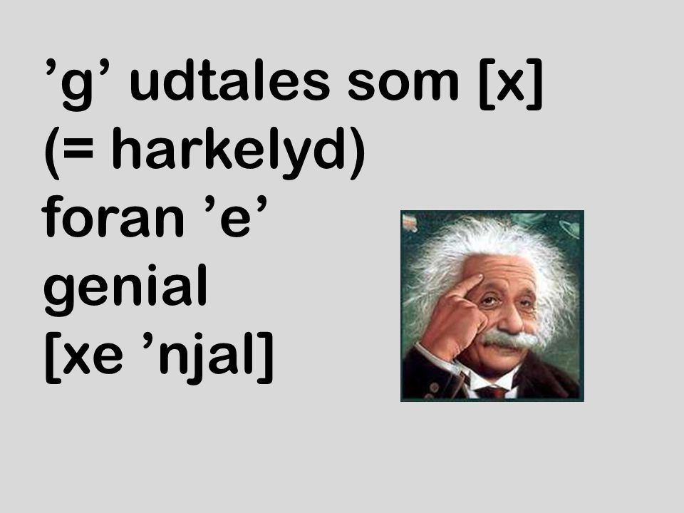 'g' udtales som [x] (= harkelyd) foran 'e' genial [xe 'njal]